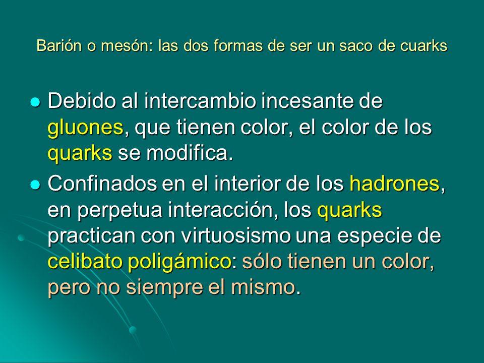 Barión o mesón: las dos formas de ser un saco de cuarks Debido al intercambio incesante de gluones, que tienen color, el color de los quarks se modifi