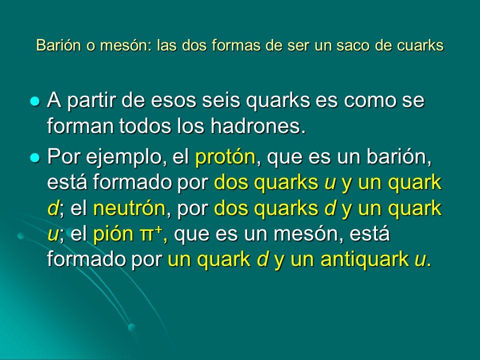 Barión o mesón: las dos formas de ser un saco de cuarks A partir de esos seis quarks es como se forman todos los hadrones. A partir de esos seis quark