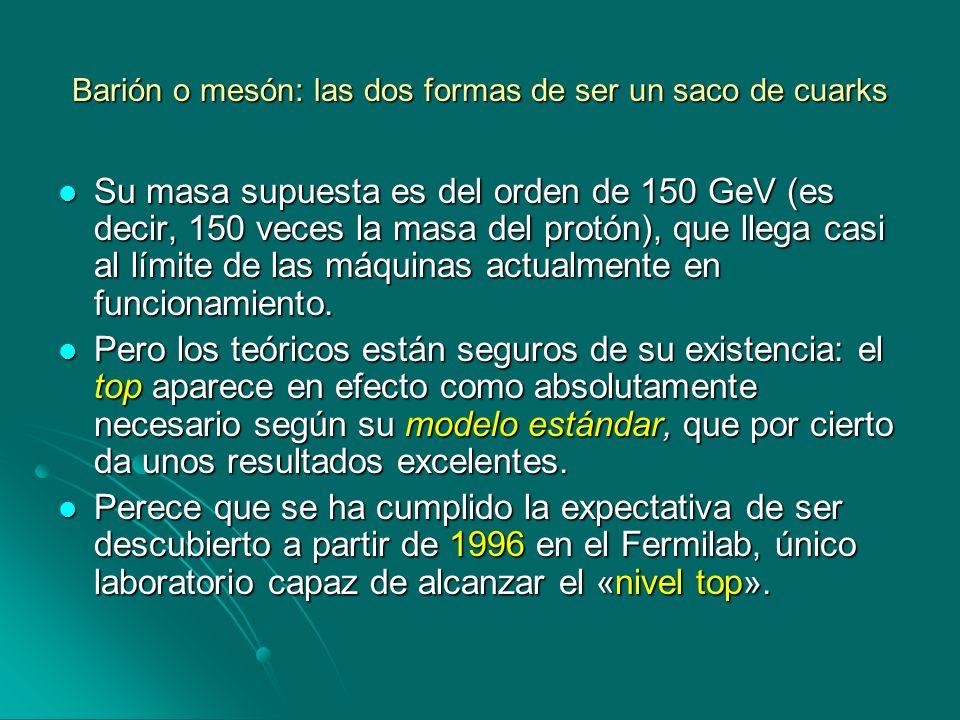 Barión o mesón: las dos formas de ser un saco de cuarks Su masa supuesta es del orden de 150 GeV (es decir, 150 veces la masa del protón), que llega c