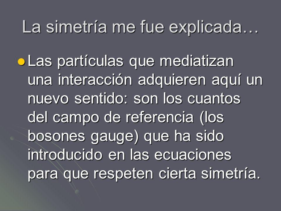 La simetría me fue explicada… Las partículas que mediatizan una interacción adquieren aquí un nuevo sentido: son los cuantos del campo de referencia (