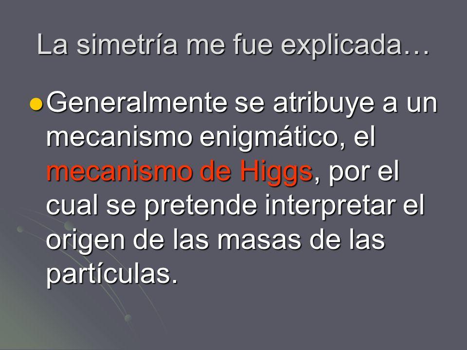 La simetría me fue explicada… Generalmente se atribuye a un mecanismo enigmático, el mecanismo de Higgs, por el cual se pretende interpretar el origen