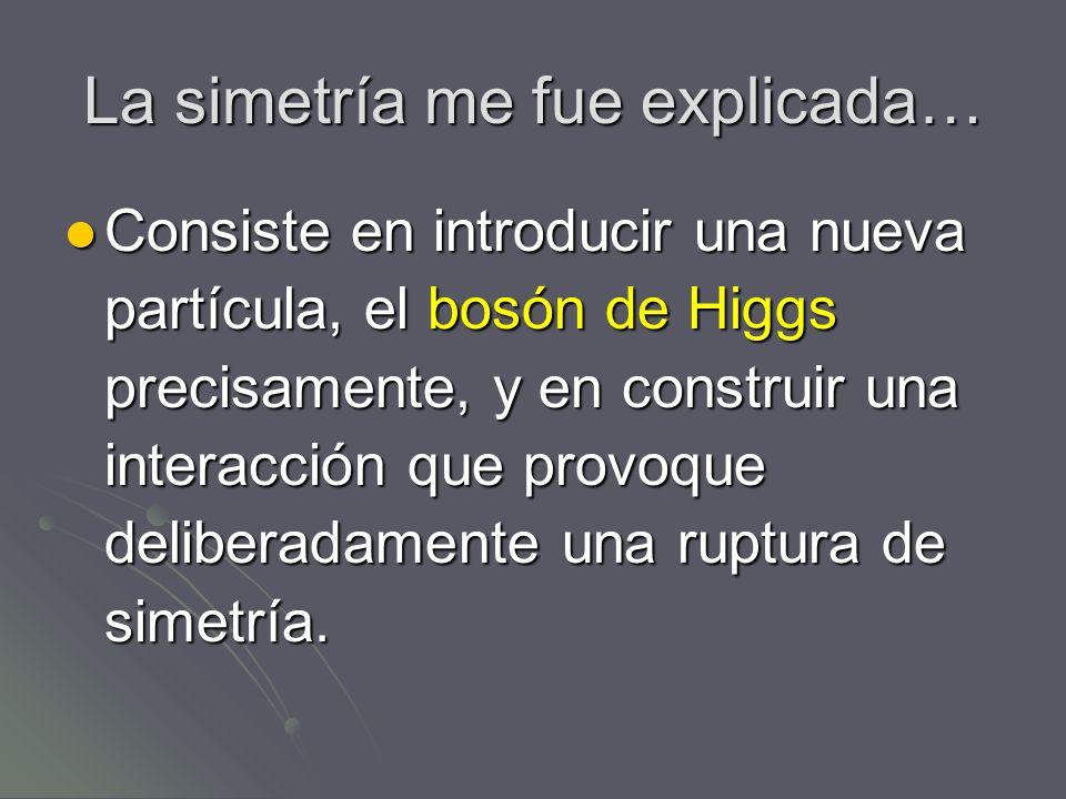 La simetría me fue explicada… Consiste en introducir una nueva partícula, el bosón de Higgs precisamente, y en construir una interacción que provoque