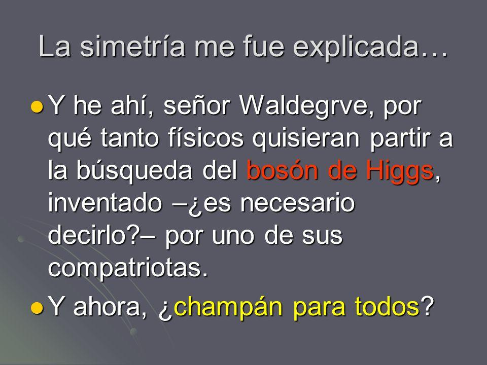 La simetría me fue explicada… Y he ahí, señor Waldegrve, por qué tanto físicos quisieran partir a la búsqueda del bosón de Higgs, inventado –¿es neces
