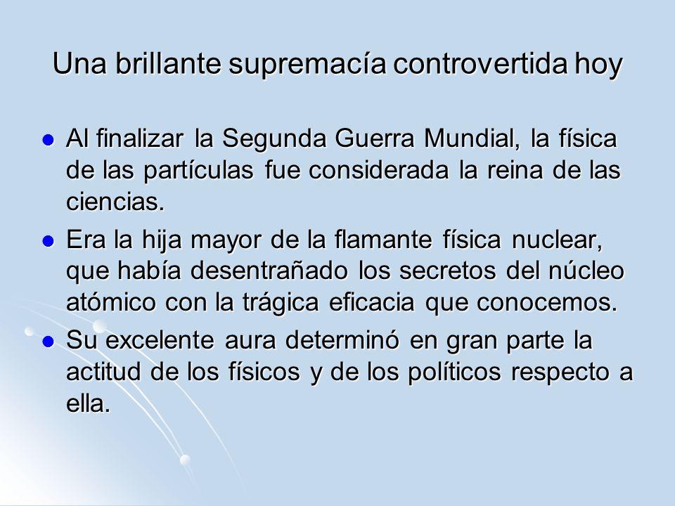 Una brillante supremacía controvertida hoy Al finalizar la Segunda Guerra Mundial, la física de las partículas fue considerada la reina de las ciencia