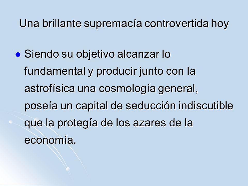 Una brillante supremacía controvertida hoy Siendo su objetivo alcanzar lo fundamental y producir junto con la astrofísica una cosmología general, pose