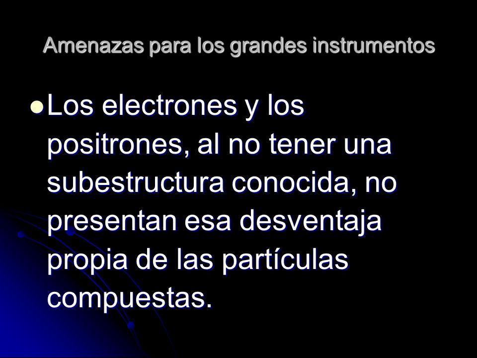 Amenazas para los grandes instrumentos Los electrones y los positrones, al no tener una subestructura conocida, no presentan esa desventaja propia de