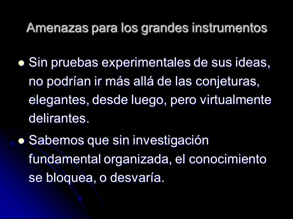 Amenazas para los grandes instrumentos Sin pruebas experimentales de sus ideas, no podrían ir más allá de las conjeturas, elegantes, desde luego, pero