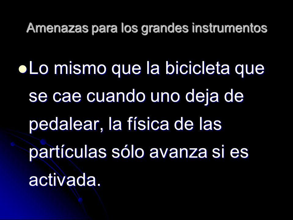Amenazas para los grandes instrumentos Lo mismo que la bicicleta que se cae cuando uno deja de pedalear, la física de las partículas sólo avanza si es