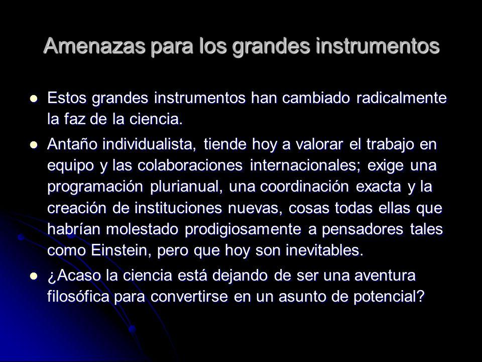 Amenazas para los grandes instrumentos Estos grandes instrumentos han cambiado radicalmente la faz de la ciencia. Estos grandes instrumentos han cambi