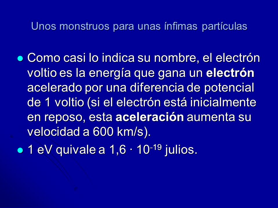 Unos monstruos para unas ínfimas partículas Como casi lo indica su nombre, el electrón voltio es la energía que gana un electrón acelerado por una dif