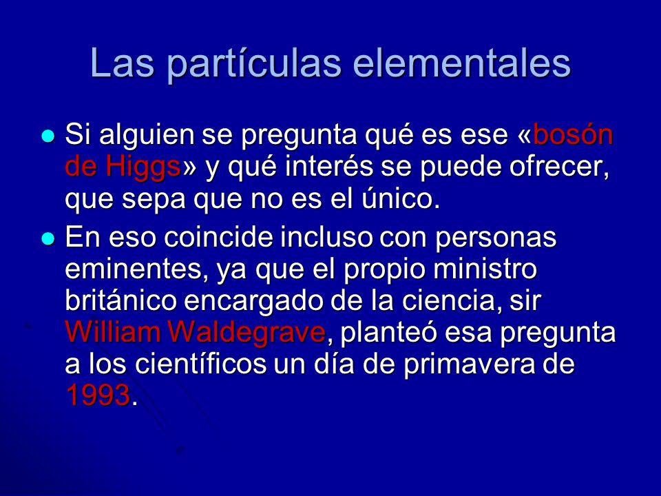 Las partículas elementales Si alguien se pregunta qué es ese «bosón de Higgs» y qué interés se puede ofrecer, que sepa que no es el único. Si alguien