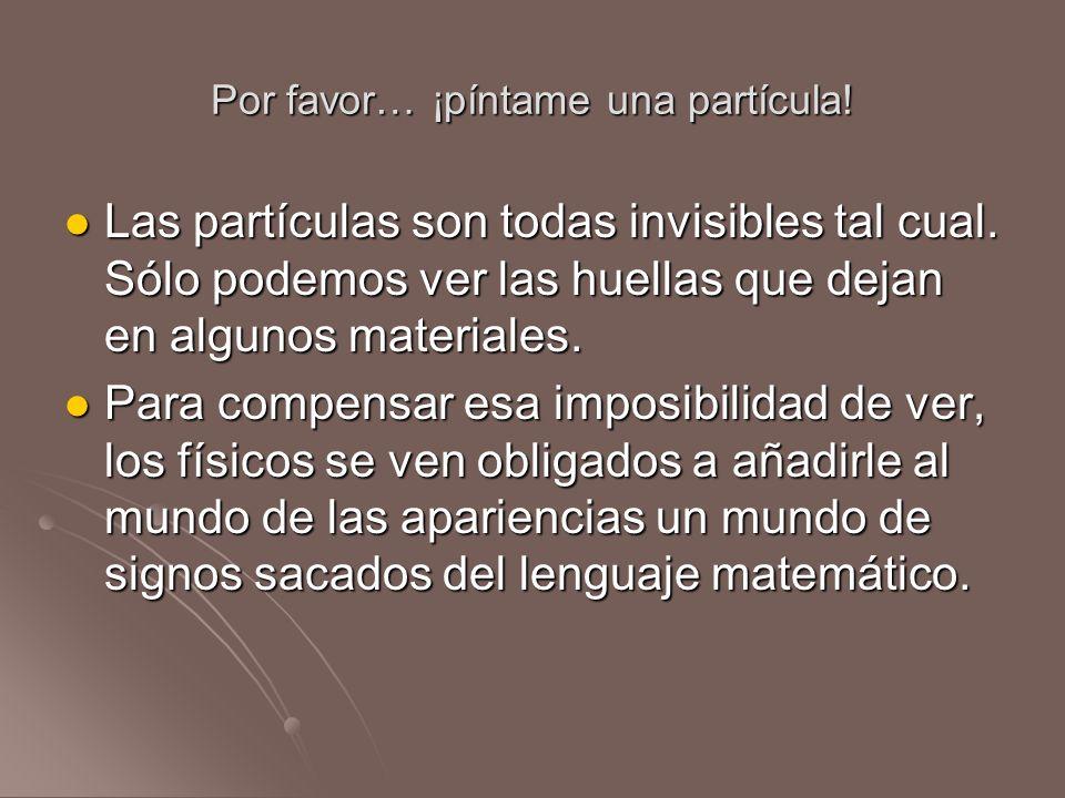 Por favor… ¡píntame una partícula! Las partículas son todas invisibles tal cual. Sólo podemos ver las huellas que dejan en algunos materiales. Las par