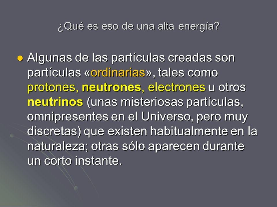 ¿Qué es eso de una alta energía? Algunas de las partículas creadas son partículas «ordinarias», tales como protones, neutrones, electrones u otros neu