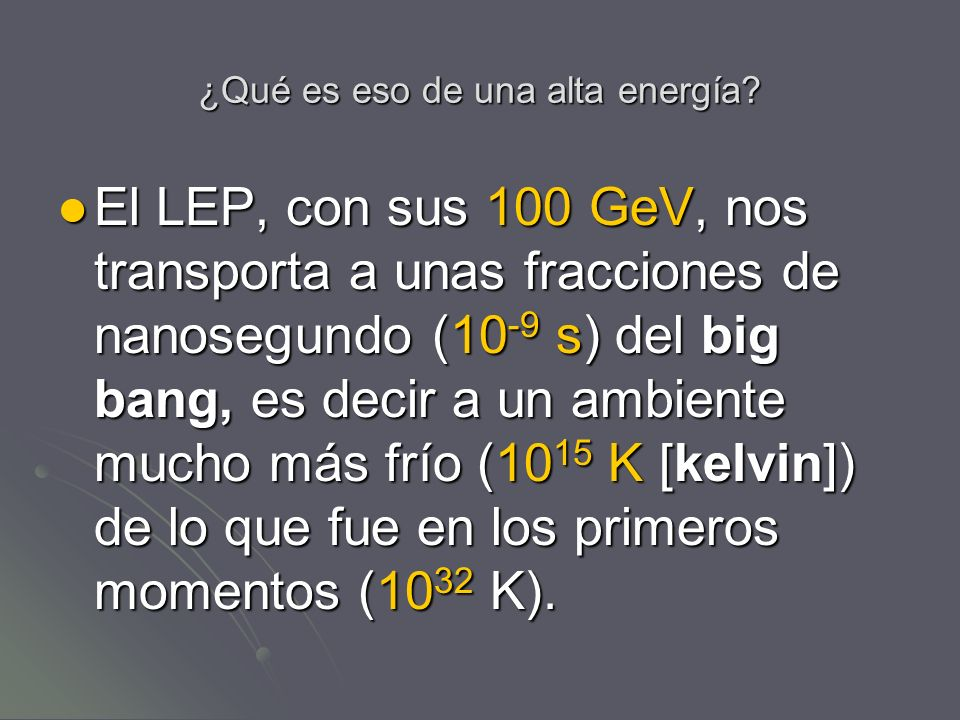 ¿Qué es eso de una alta energía? El LEP, con sus 100 GeV, nos transporta a unas fracciones de nanosegundo (10 -9 s) del big bang, es decir a un ambien
