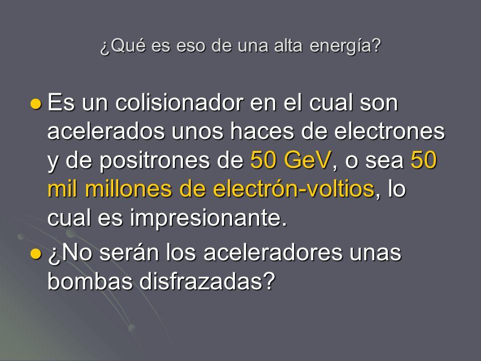 ¿Qué es eso de una alta energía? Es un colisionador en el cual son acelerados unos haces de electrones y de positrones de 50 GeV, o sea 50 mil millone