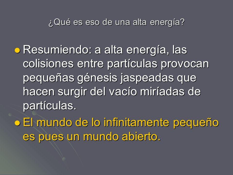 ¿Qué es eso de una alta energía? Resumiendo: a alta energía, las colisiones entre partículas provocan pequeñas génesis jaspeadas que hacen surgir del