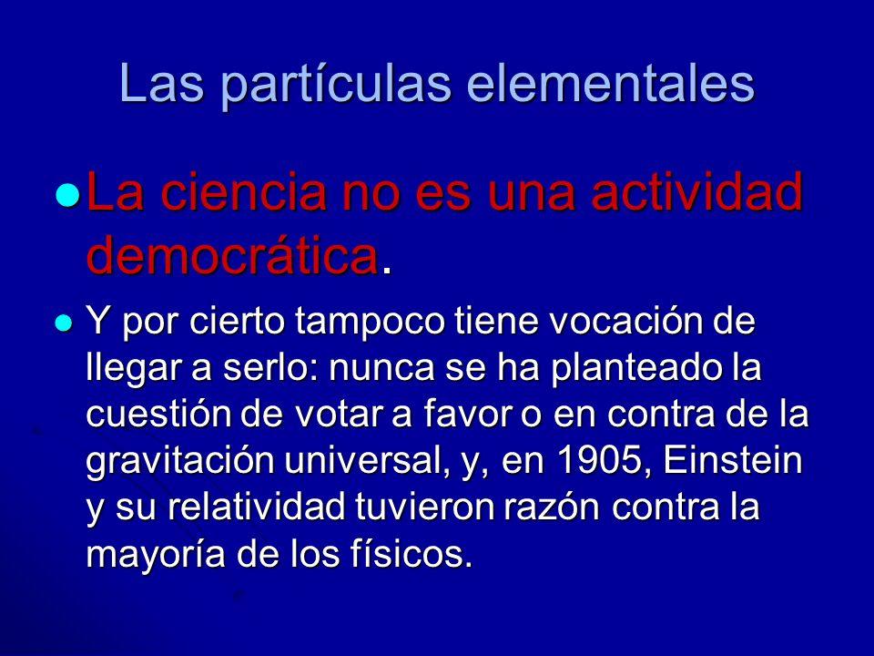 Las partículas elementales Pero la ciencia, que no es democrática en su construcción, no deja de ser republicana en su espíritu: es un «asunto público».