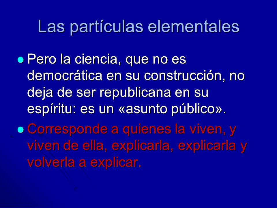 Las partículas elementales Pero la ciencia, que no es democrática en su construcción, no deja de ser republicana en su espíritu: es un «asunto público