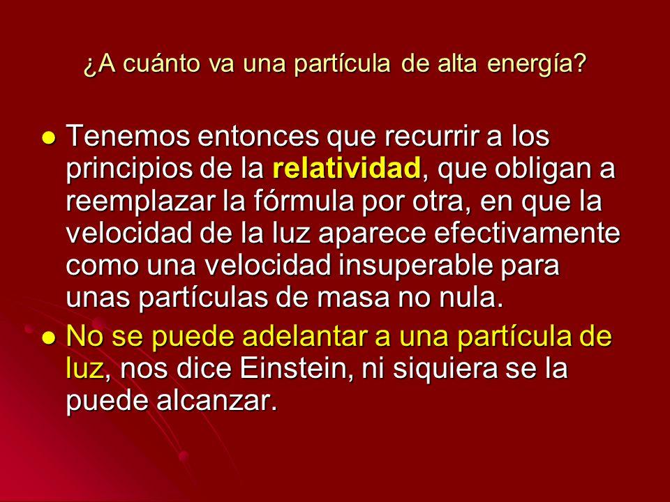 ¿A cuánto va una partícula de alta energía? Tenemos entonces que recurrir a los principios de la relatividad, que obligan a reemplazar la fórmula por