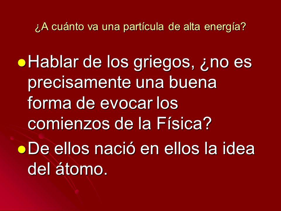 ¿A cuánto va una partícula de alta energía? Hablar de los griegos, ¿no es precisamente una buena forma de evocar los comienzos de la Física? Hablar de