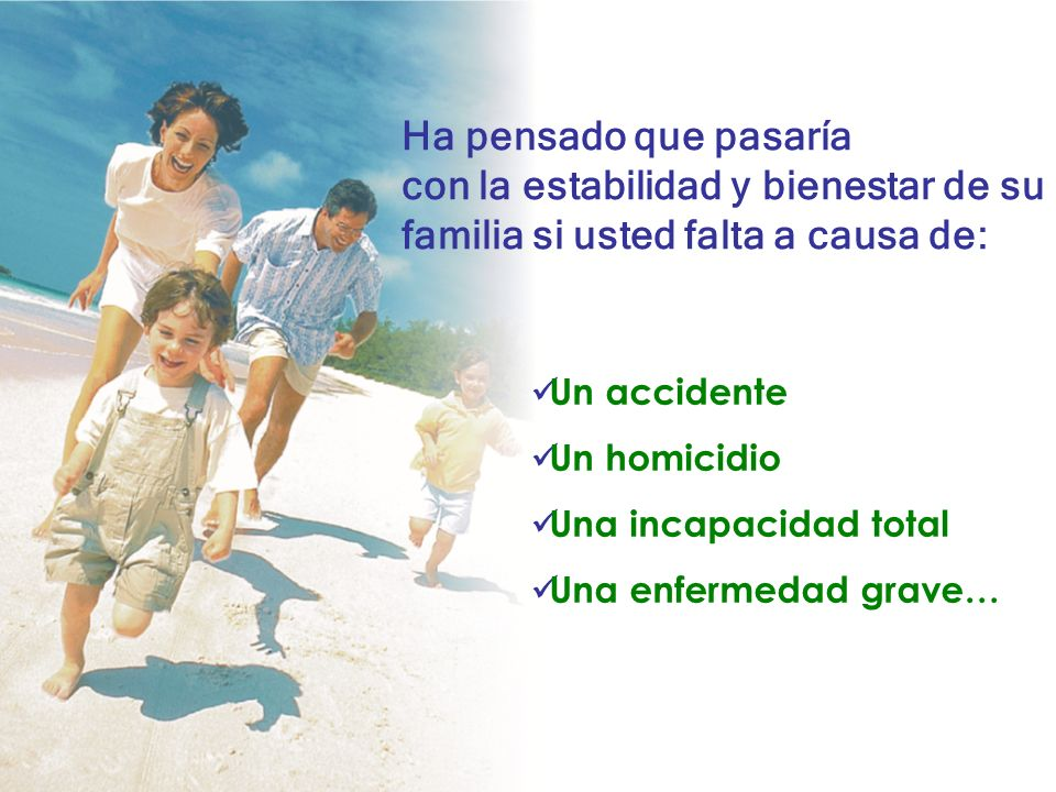 Ha pensado que pasaría con la estabilidad y bienestar de su familia si usted falta a causa de: Un accidente Un homicidio Una incapacidad total Una enfermedad grave…