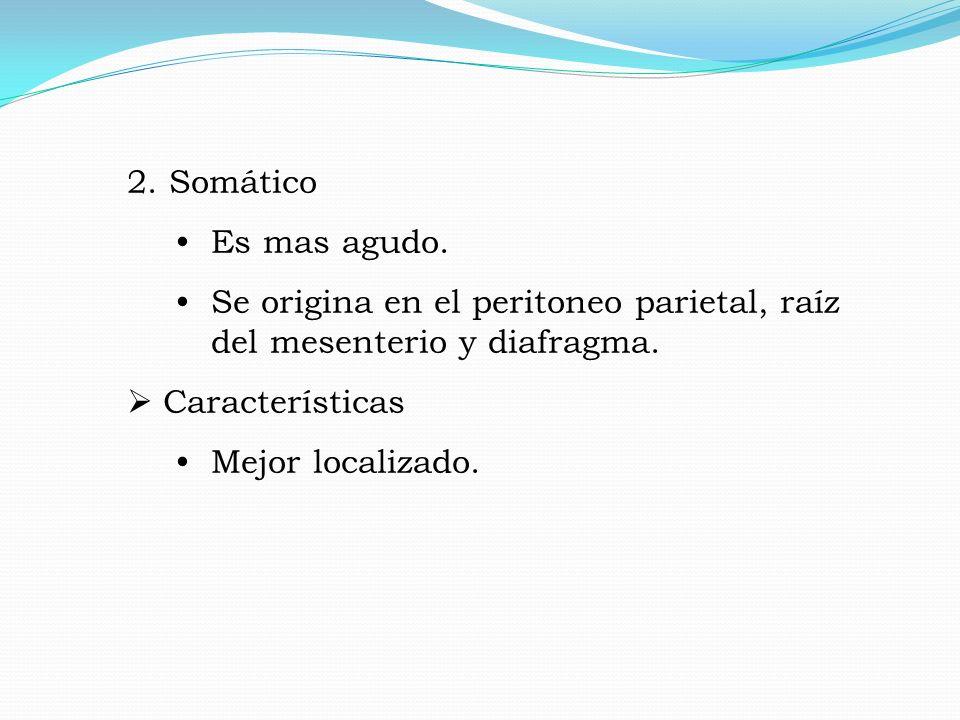 2.Somático Es mas agudo. Se origina en el peritoneo parietal, raíz del mesenterio y diafragma.