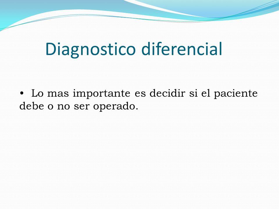 Diagnostico diferencial Lo mas importante es decidir si el paciente debe o no ser operado.