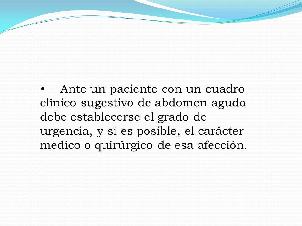 Ante un paciente con un cuadro clínico sugestivo de abdomen agudo debe establecerse el grado de urgencia, y si es posible, el carácter medico o quirúrgico de esa afección.