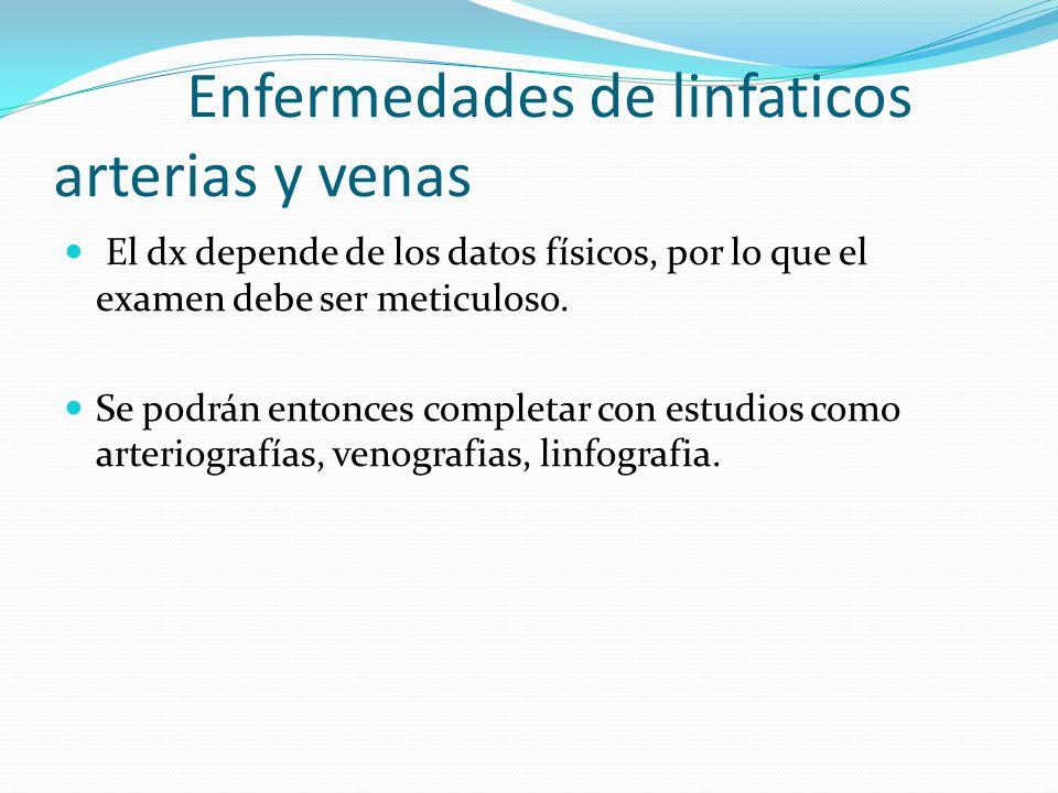 Enfermedades de linfaticos arterias y venas El dx depende de los datos físicos, por lo que el examen debe ser meticuloso.