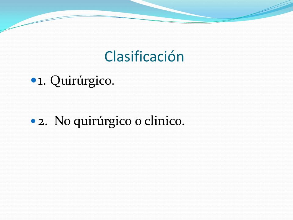 Clasificación 1. Quirúrgico. 2. No quirúrgico o clinico.