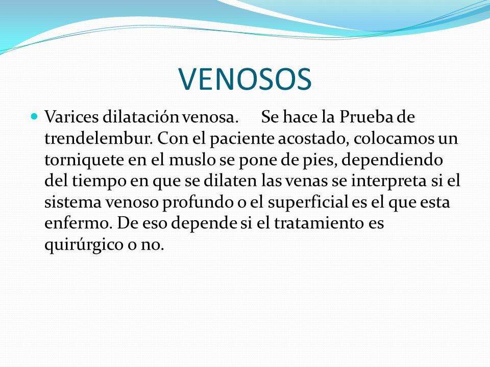 VENOSOS Varices dilatación venosa.Se hace la Prueba de trendelembur.
