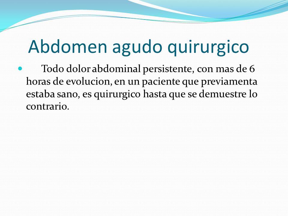 Abdomen agudo quirurgico Todo dolor abdominal persistente, con mas de 6 horas de evolucion, en un paciente que previamenta estaba sano, es quirurgico hasta que se demuestre lo contrario.