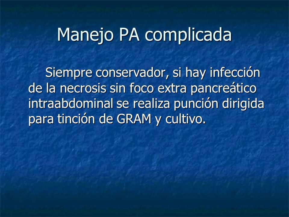 Manejo PA complicada Siempre conservador, si hay infección de la necrosis sin foco extra pancreático intraabdominal se realiza punción dirigida para t