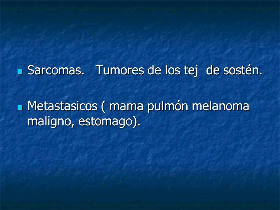 Sarcomas. Tumores de los tej de sostén. Sarcomas. Tumores de los tej de sostén. Metastasicos ( mama pulmón melanoma maligno, estomago). Metastasicos (