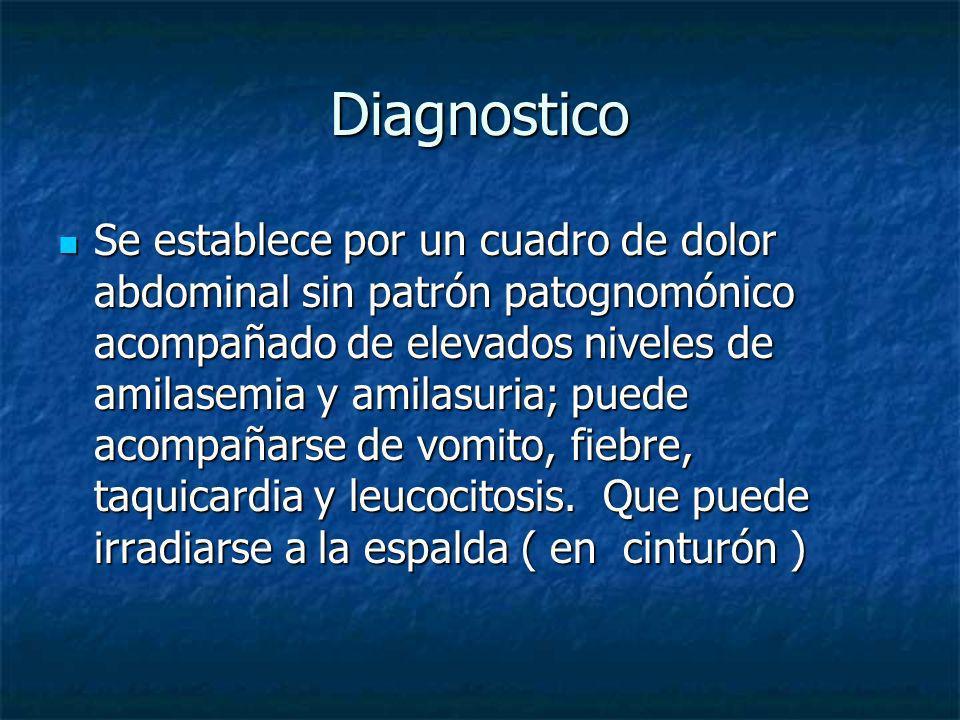 Diagnostico Se establece por un cuadro de dolor abdominal sin patrón patognomónico acompañado de elevados niveles de amilasemia y amilasuria; puede ac