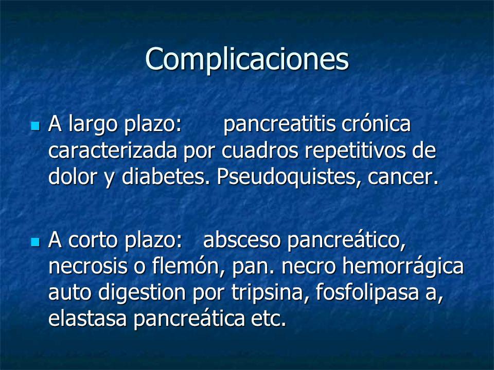 Complicaciones A largo plazo: pancreatitis crónica caracterizada por cuadros repetitivos de dolor y diabetes. Pseudoquistes, cancer. A largo plazo: pa