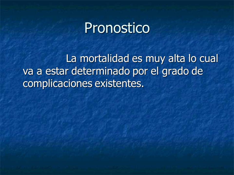 Pronostico La mortalidad es muy alta lo cual va a estar determinado por el grado de complicaciones existentes. La mortalidad es muy alta lo cual va a