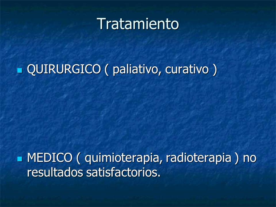 Tratamiento QUIRURGICO ( paliativo, curativo ) QUIRURGICO ( paliativo, curativo ) MEDICO ( quimioterapia, radioterapia ) no resultados satisfactorios.
