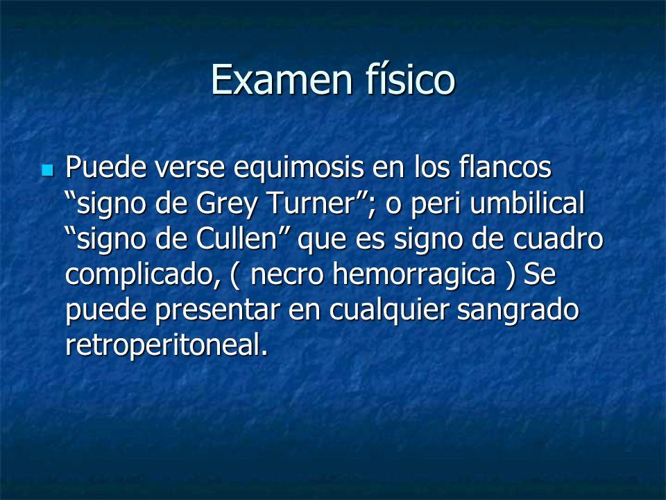 Examen físico Puede verse equimosis en los flancossigno de Grey Turner; o peri umbilicalsigno de Cullen que es signo de cuadro complicado, ( necro hem