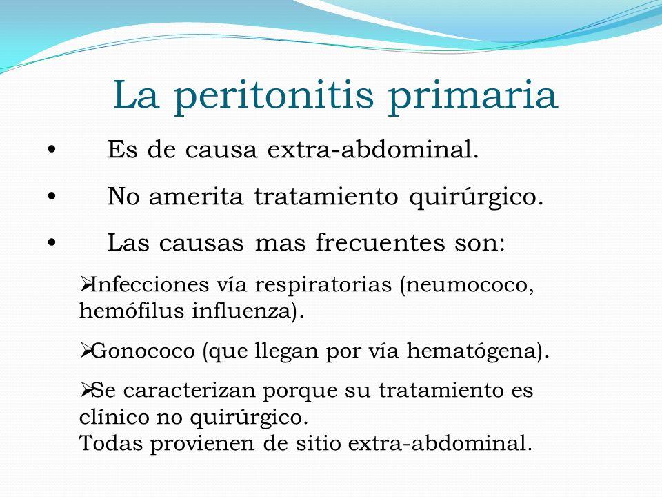 La peritonitis primaria Es de causa extra-abdominal. No amerita tratamiento quirúrgico. Las causas mas frecuentes son: Infecciones vía respiratorias (