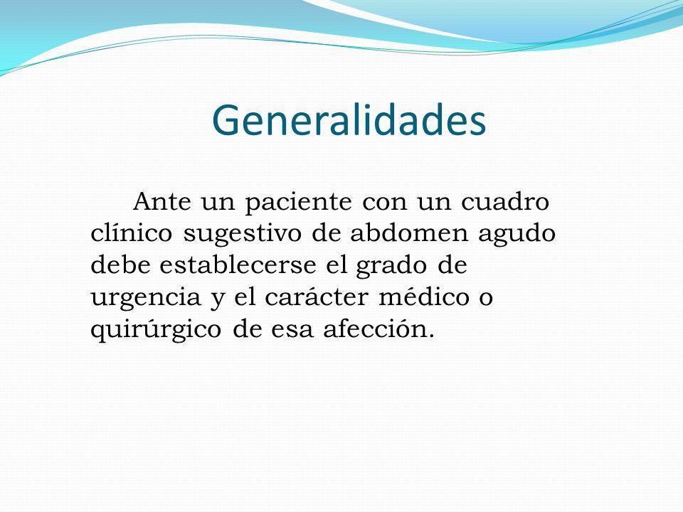Generalidades Ante un paciente con un cuadro clínico sugestivo de abdomen agudo debe establecerse el grado de urgencia y el carácter médico o quirúrgi