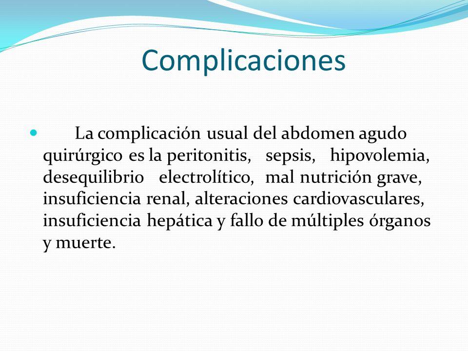 Complicaciones La complicación usual del abdomen agudo quirúrgico es la peritonitis, sepsis, hipovolemia, desequilibrio electrolítico, mal nutrición g