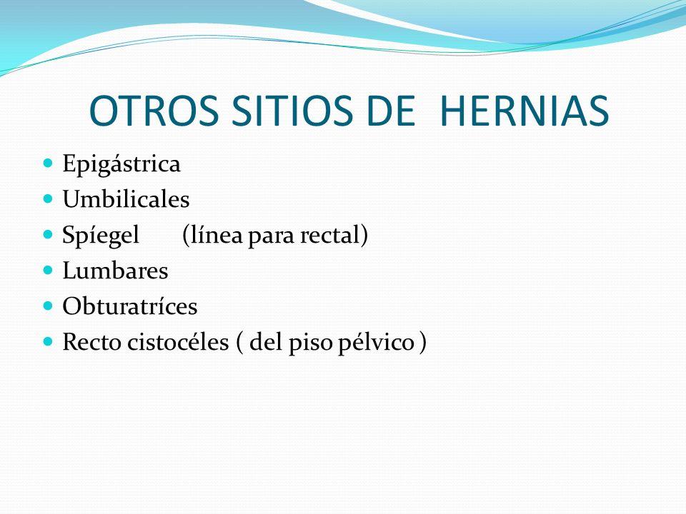 OTROS SITIOS DE HERNIAS Epigástrica Umbilicales Spíegel (línea para rectal) Lumbares Obturatríces Recto cistocéles ( del piso pélvico )