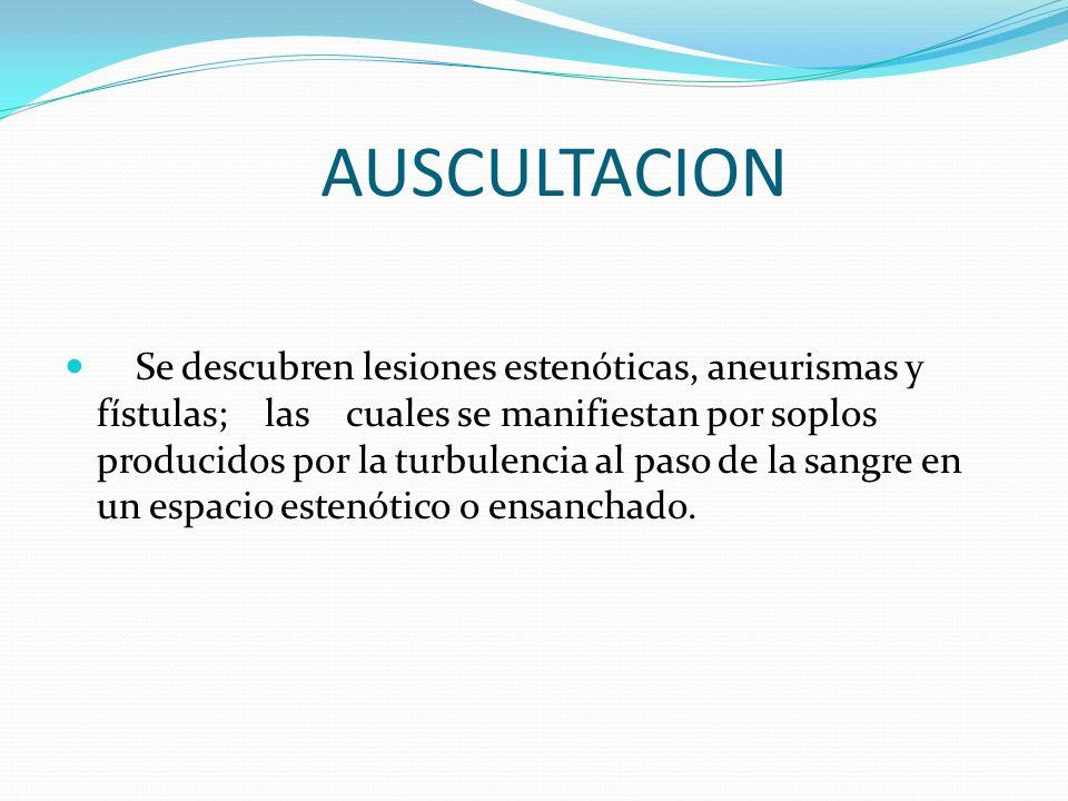 AUSCULTACION Se descubren lesiones estenóticas, aneurismas y fístulas; las cuales se manifiestan por soplos producidos por la turbulencia al paso de l