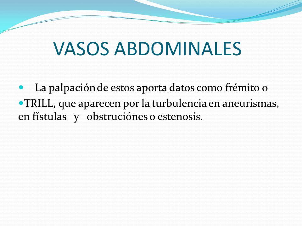 VASOS ABDOMINALES La palpación de estos aporta datos como frémito o TRILL, que aparecen por la turbulencia en aneurismas, en fístulas y obstruciónes o