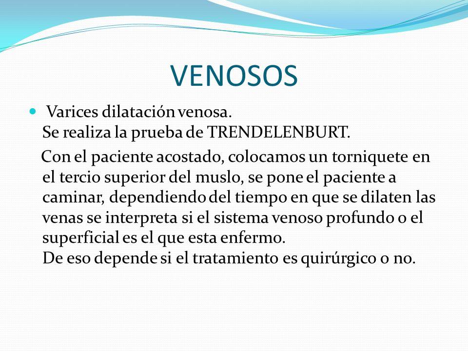 VENOSOS Varices dilatación venosa. Se realiza la prueba de TRENDELENBURT. Con el paciente acostado, colocamos un torniquete en el tercio superior del