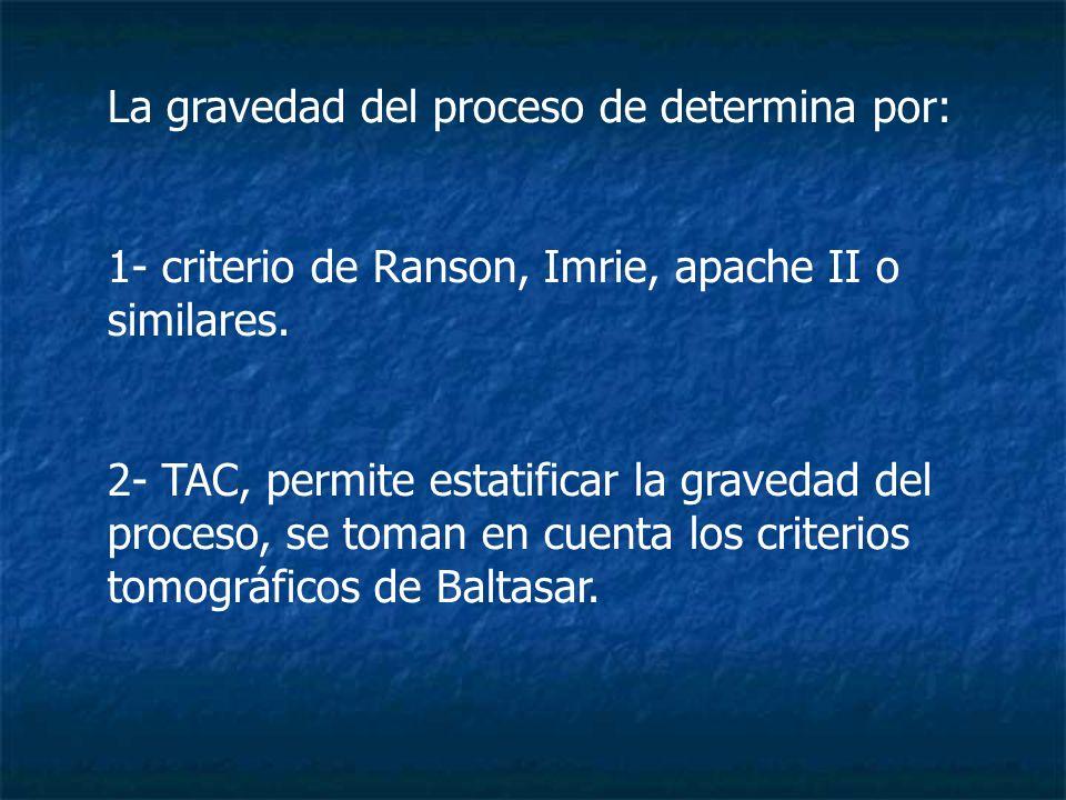 La gravedad del proceso de determina por: 1- criterio de Ranson, Imrie, apache II o similares. 2- TAC, permite estatificar la gravedad del proceso, se