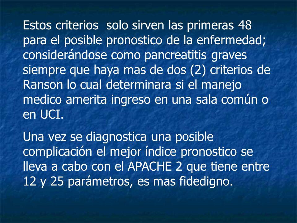 Estos criterios solo sirven las primeras 48 para el posible pronostico de la enfermedad; considerándose como pancreatitis graves siempre que haya mas