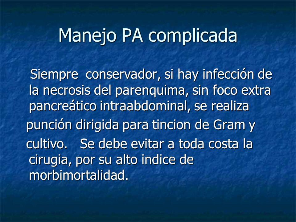Manejo PA complicada Siempre conservador, si hay infección de la necrosis del parenquima, sin foco extra pancreático intraabdominal, se realiza Siempr