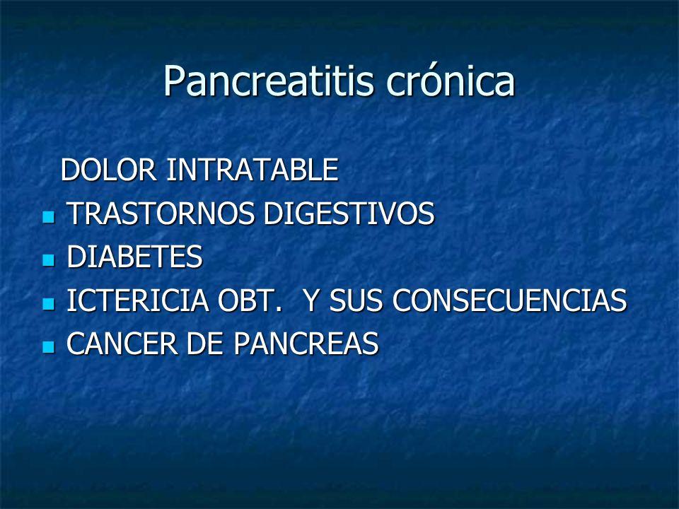 Pancreatitis crónica DOLOR INTRATABLE DOLOR INTRATABLE TRASTORNOS DIGESTIVOS TRASTORNOS DIGESTIVOS DIABETES DIABETES ICTERICIA OBT. Y SUS CONSECUENCIA
